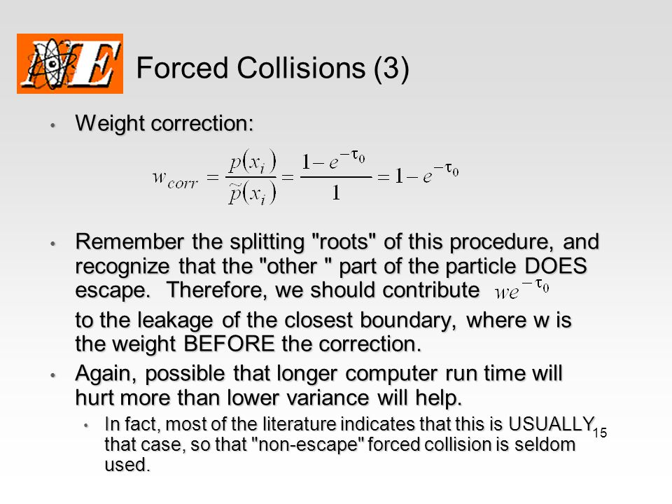 15 Forced Collisions (3) Weight correction: Weight correction: Remember the splitting