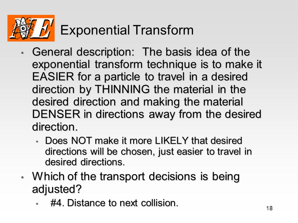 18 Exponential Transform General description: The basis idea of the exponential transform technique is to make it EASIER for a particle to travel in a