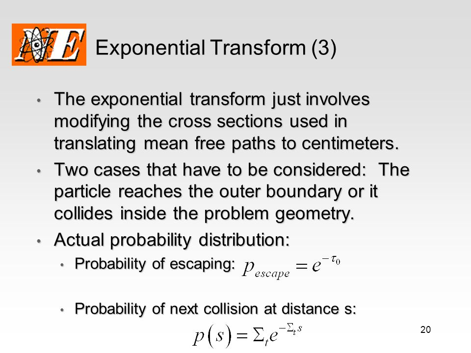 20 Exponential Transform (3) The exponential transform just involves modifying the cross sections used in translating mean free paths to centimeters.