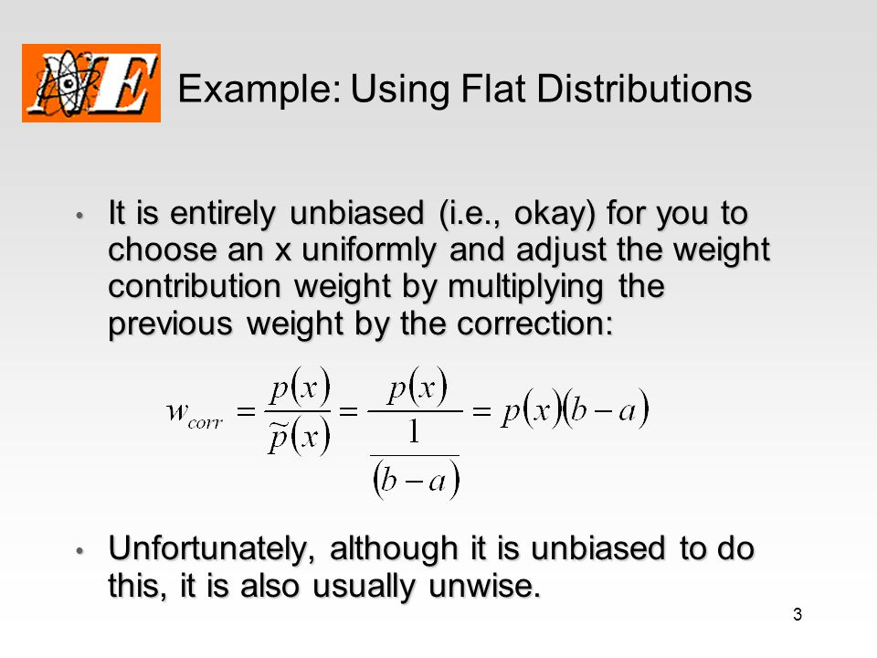 3 Example: Using Flat Distributions It is entirely unbiased (i.e., okay) for you to choose an x uniformly and adjust the weight contribution weight by