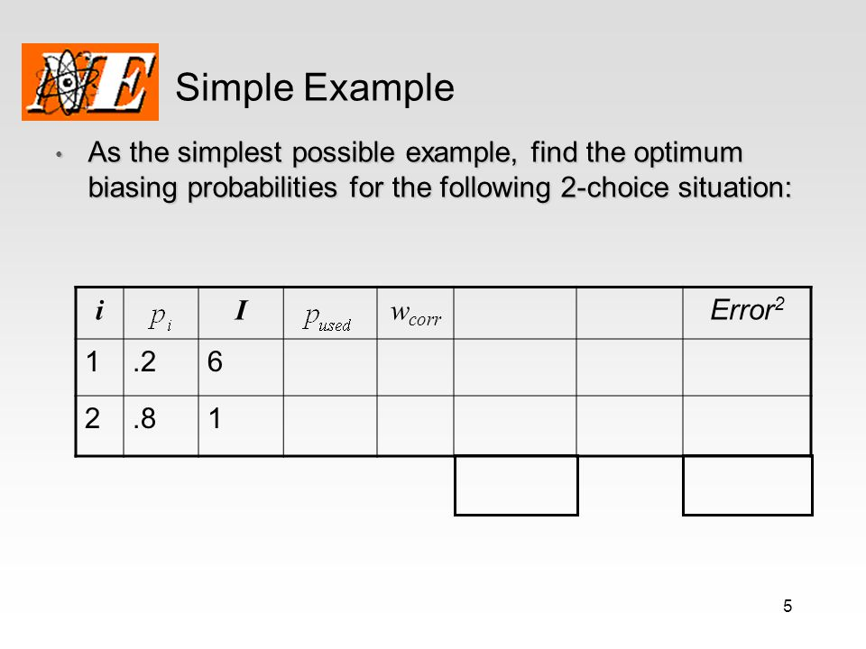 5 Simple Example As the simplest possible example, find the optimum biasing probabilities for the following 2-choice situation: As the simplest possib