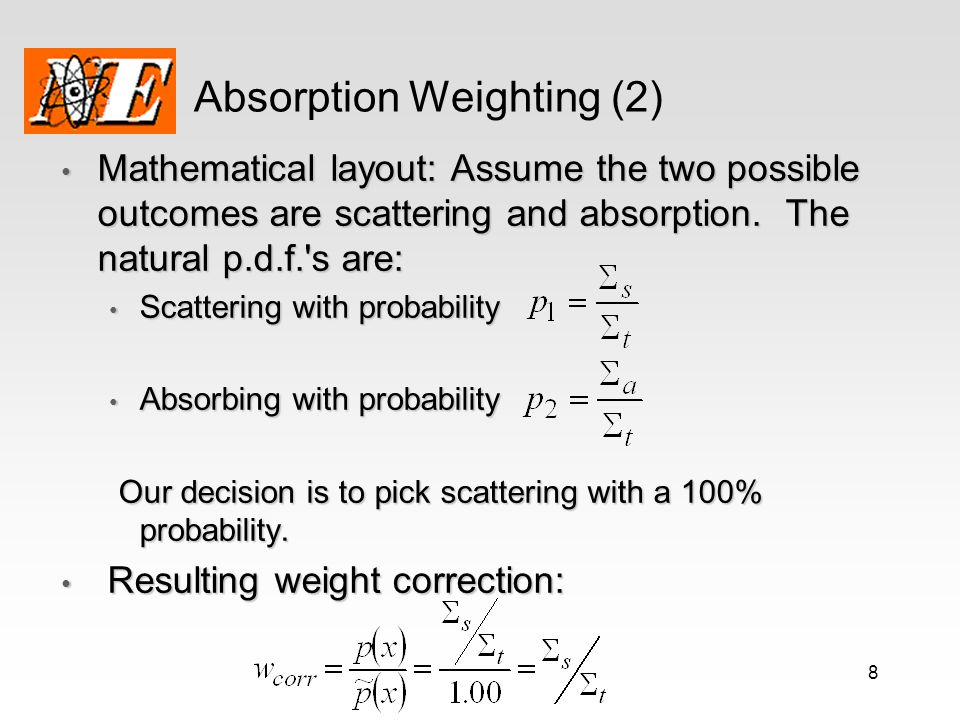 8 Absorption Weighting (2) Mathematical layout: Assume the two possible outcomes are scattering and absorption. The natural p.d.f.'s are: Mathematical