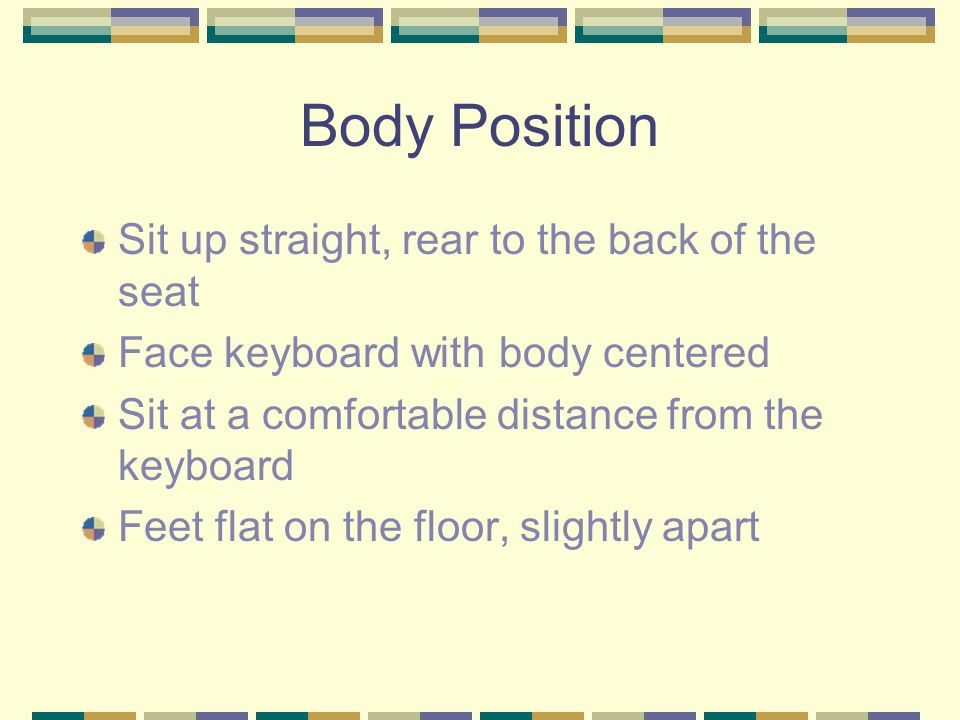 Body Position Sit up straight, rear to the back of the seat Face keyboard with body centered Sit at a comfortable distance from the keyboard Feet flat on the floor, slightly apart