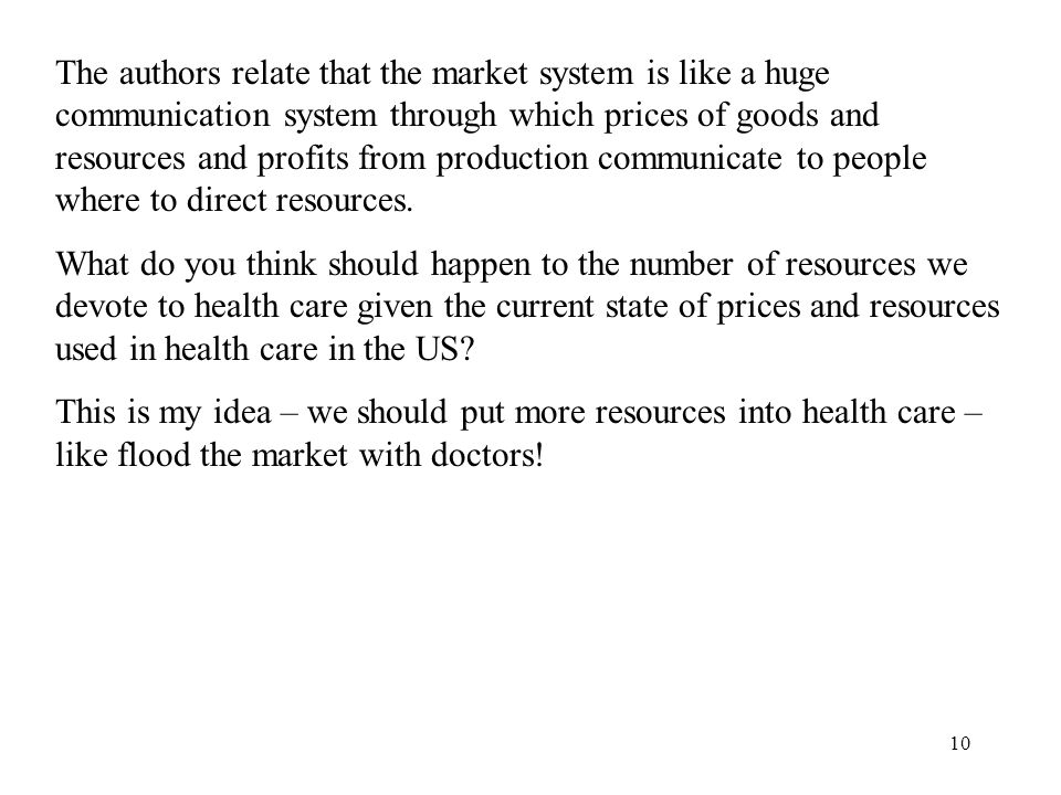 10 The authors relate that the market system is like a huge communication system through which prices of goods and resources and profits from production communicate to people where to direct resources.