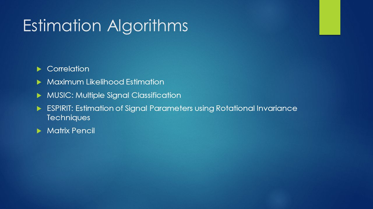 Estimation Algorithms Correlation Maximum Likelihood Estimation MUSIC: Multiple Signal Classification ESPIRIT: Estimation of Signal Parameters using Rotational Invariance Techniques Matrix Pencil