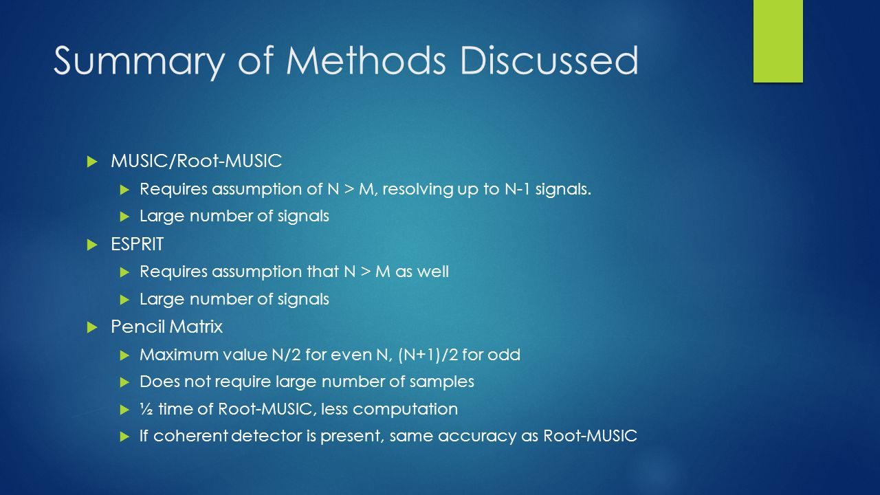 Summary of Methods Discussed MUSIC/Root-MUSIC Requires assumption of N > M, resolving up to N-1 signals.