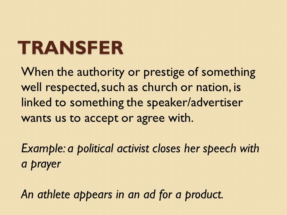 TRANSFER When the authority or prestige of something well respected, such as church or nation, is linked to something the speaker/advertiser wants us