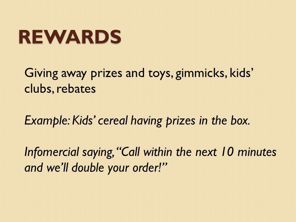 REWARDS Giving away prizes and toys, gimmicks, kids clubs, rebates Example: Kids cereal having prizes in the box. Infomercial saying, Call within the