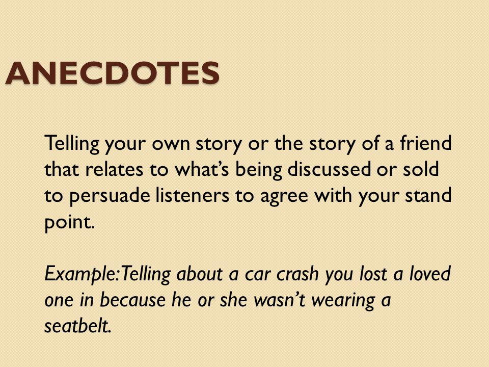 ANECDOTES Telling your own story or the story of a friend that relates to whats being discussed or sold to persuade listeners to agree with your stand