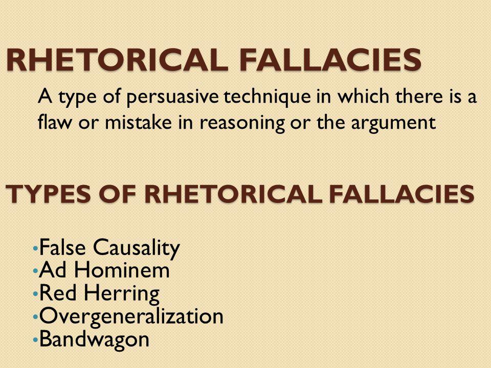 RHETORICAL FALLACIES False Causality Ad Hominem Red Herring Overgeneralization Bandwagon TYPES OF RHETORICAL FALLACIES A type of persuasive technique