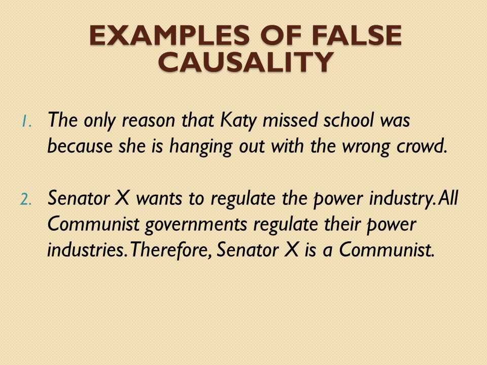 EXAMPLES OF FALSE CAUSALITY 1. The only reason that Katy missed school was because she is hanging out with the wrong crowd. 2. Senator X wants to regu