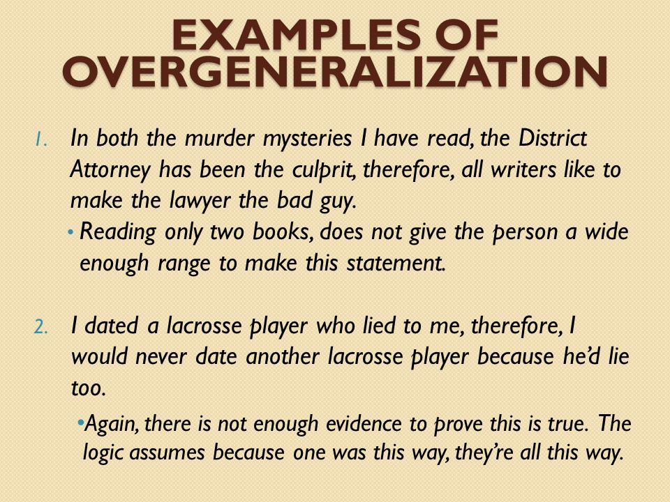 EXAMPLES OF OVERGENERALIZATION 1. In both the murder mysteries I have read, the District Attorney has been the culprit, therefore, all writers like to