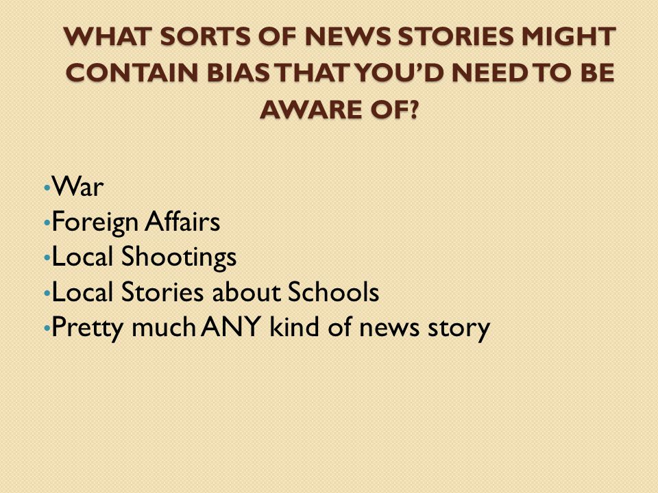 WHAT SORTS OF NEWS STORIES MIGHT CONTAIN BIAS THAT YOUD NEED TO BE AWARE OF? War Foreign Affairs Local Shootings Local Stories about Schools Pretty mu