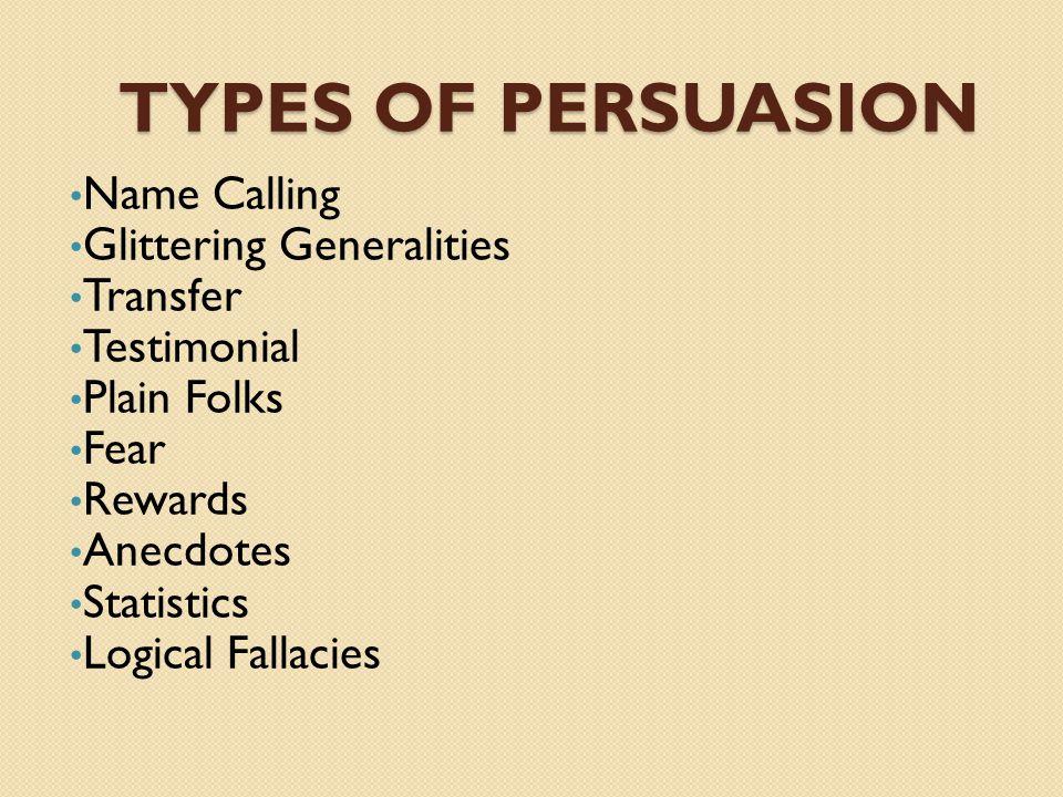 TYPES OF PERSUASION Name Calling Glittering Generalities Transfer Testimonial Plain Folks Fear Rewards Anecdotes Statistics Logical Fallacies