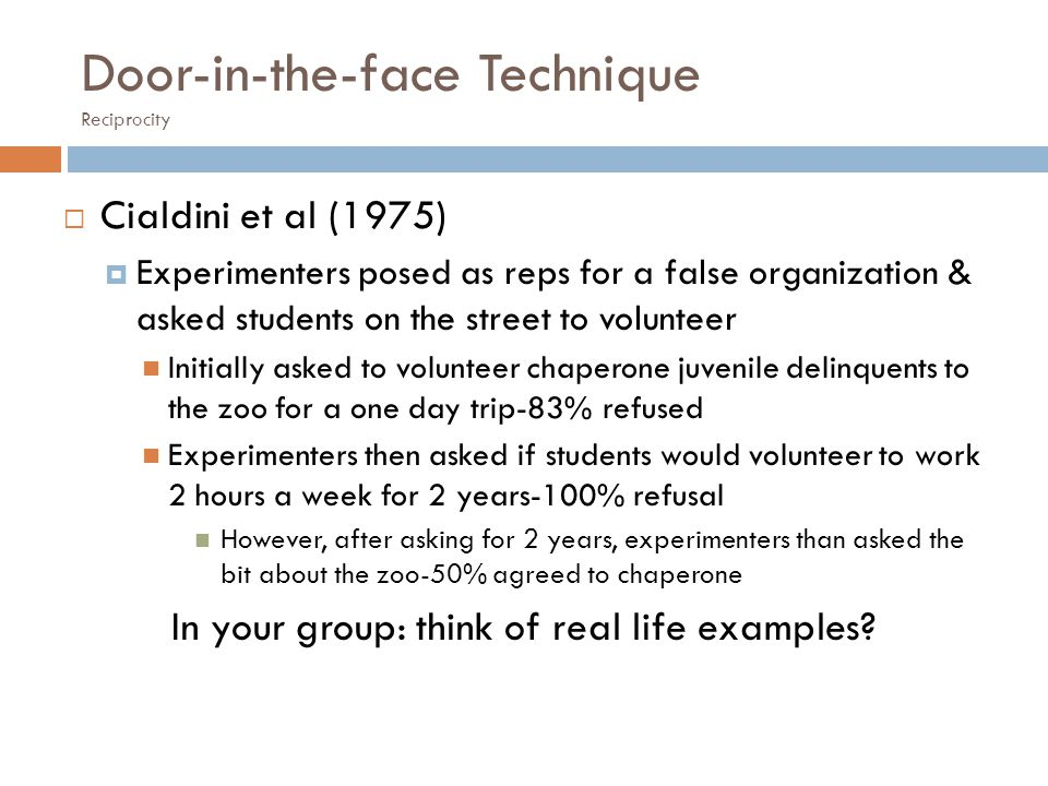Door-in-the-face Technique Reciprocity Cialdini et al (1975) Experimenters posed as reps for a false organization & asked students on the street to volunteer Initially asked to volunteer chaperone juvenile delinquents to the zoo for a one day trip-83% refused Experimenters then asked if students would volunteer to work 2 hours a week for 2 years-100% refusal However, after asking for 2 years, experimenters than asked the bit about the zoo-50% agreed to chaperone In your group: think of real life examples