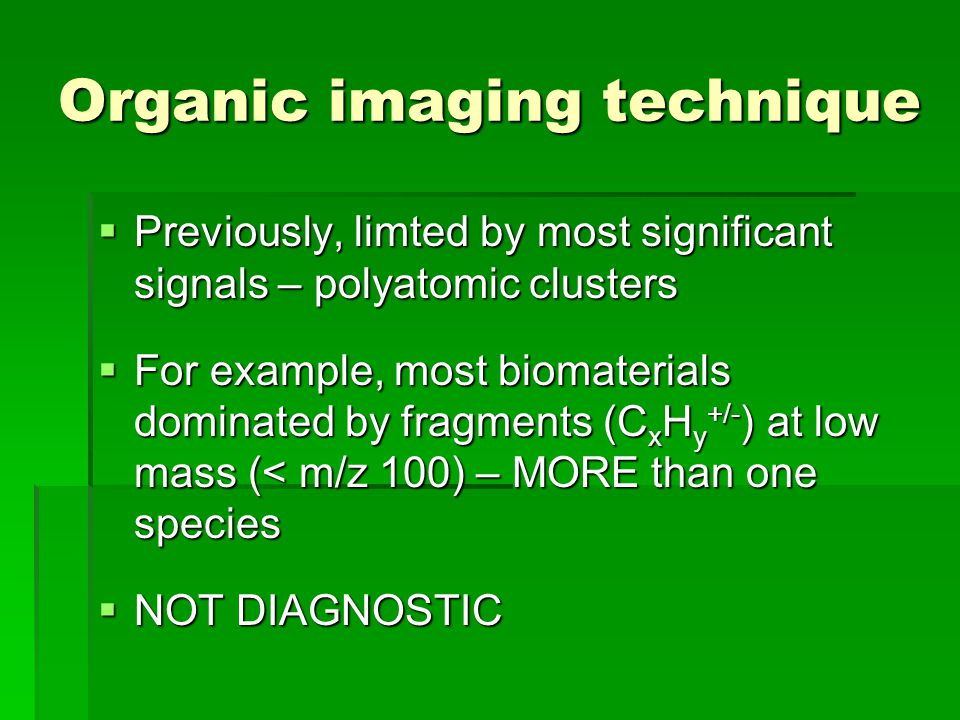 Organic imaging technique Previously, limted by most significant signals – polyatomic clusters Previously, limted by most significant signals – polyatomic clusters For example, most biomaterials dominated by fragments (C x H y +/- ) at low mass (< m/z 100) – MORE than one species For example, most biomaterials dominated by fragments (C x H y +/- ) at low mass (< m/z 100) – MORE than one species NOT DIAGNOSTIC NOT DIAGNOSTIC