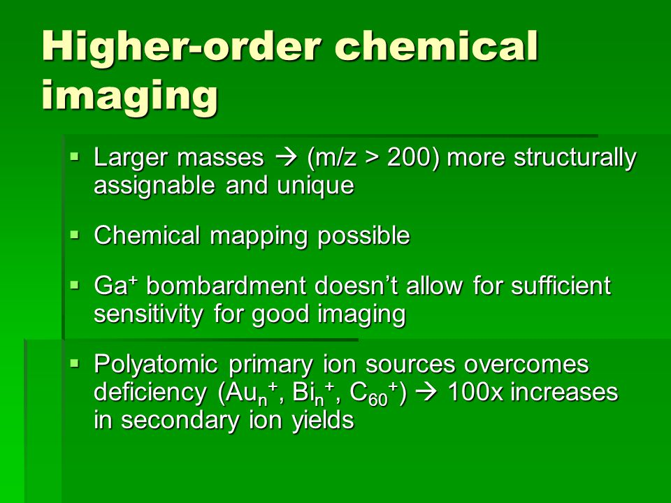 Higher-order chemical imaging Larger masses (m/z > 200) more structurally assignable and unique Larger masses (m/z > 200) more structurally assignable and unique Chemical mapping possible Chemical mapping possible Ga + bombardment doesnt allow for sufficient sensitivity for good imaging Ga + bombardment doesnt allow for sufficient sensitivity for good imaging Polyatomic primary ion sources overcomes deficiency (Au n +, Bi n +, C 60 + ) 100x increases in secondary ion yields Polyatomic primary ion sources overcomes deficiency (Au n +, Bi n +, C 60 + ) 100x increases in secondary ion yields