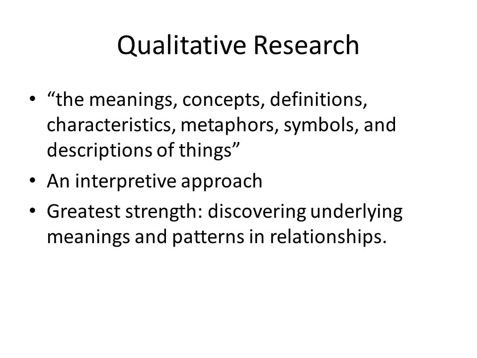 Qualitative Research the meanings, concepts, definitions, characteristics, metaphors, symbols, and descriptions of things An interpretive approach Greatest strength: discovering underlying meanings and patterns in relationships.