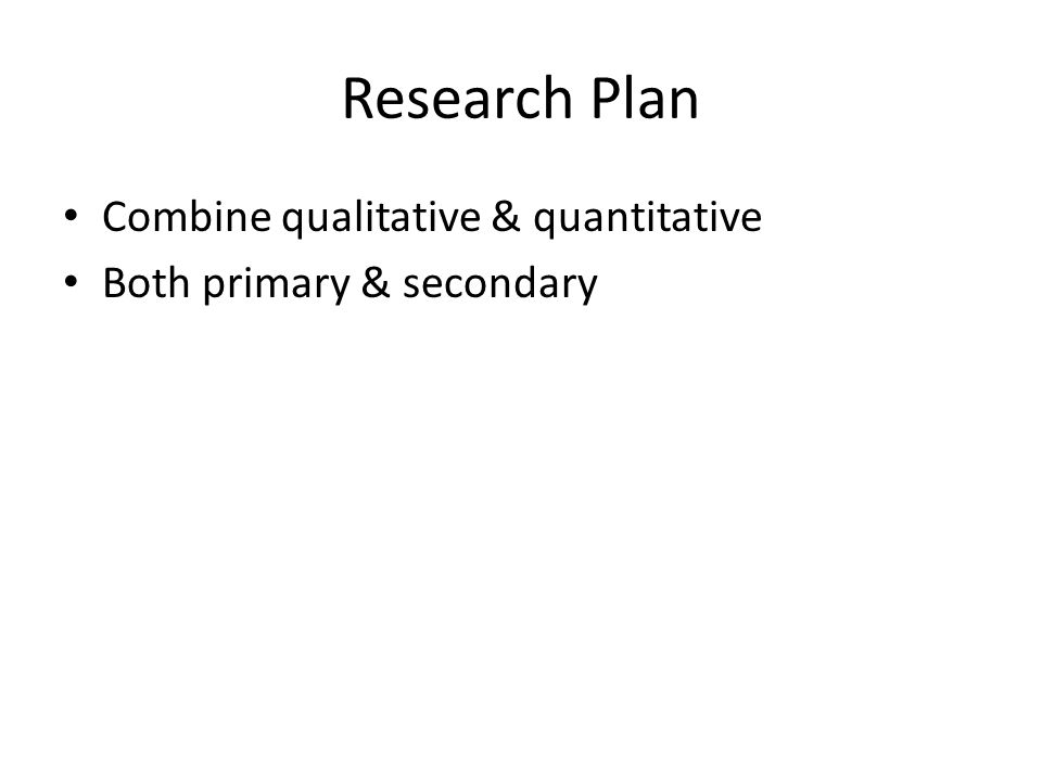 Research Plan Combine qualitative & quantitative Both primary & secondary
