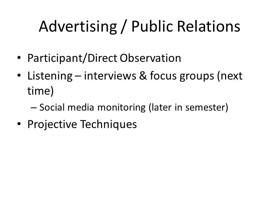 Advertising / Public Relations Participant/Direct Observation Listening – interviews & focus groups (next time) – Social media monitoring (later in semester) Projective Techniques