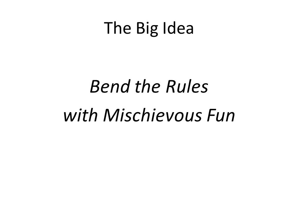 The Big Idea Bend the Rules with Mischievous Fun