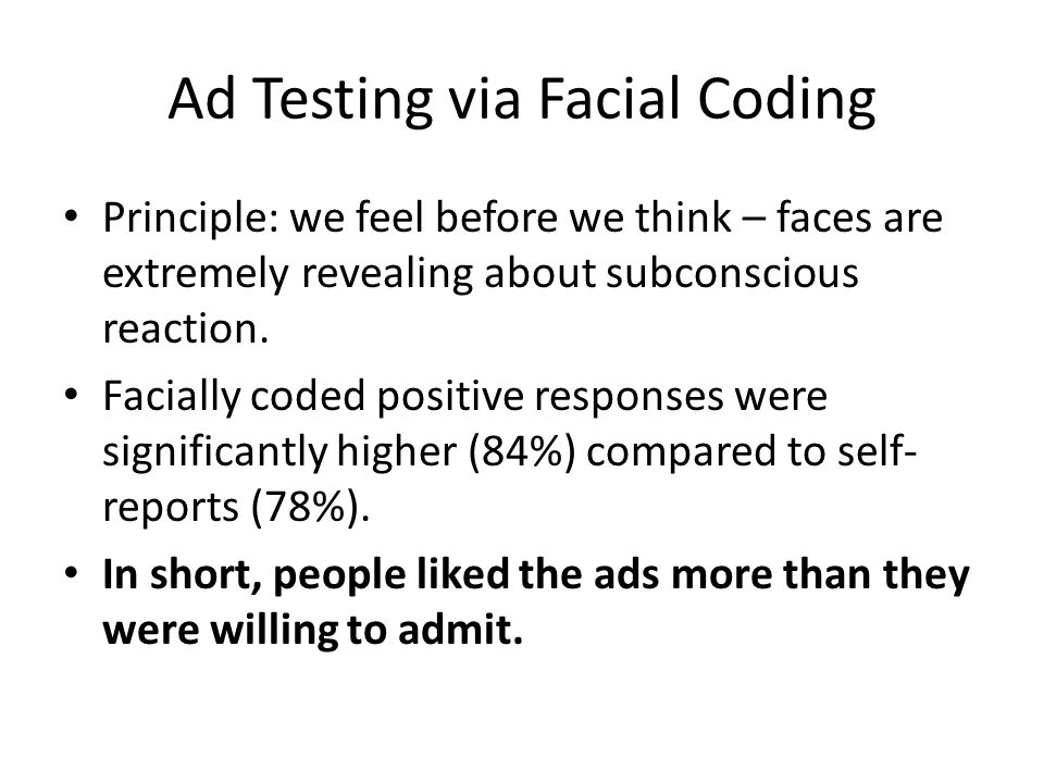 Ad Testing via Facial Coding Principle: we feel before we think – faces are extremely revealing about subconscious reaction.