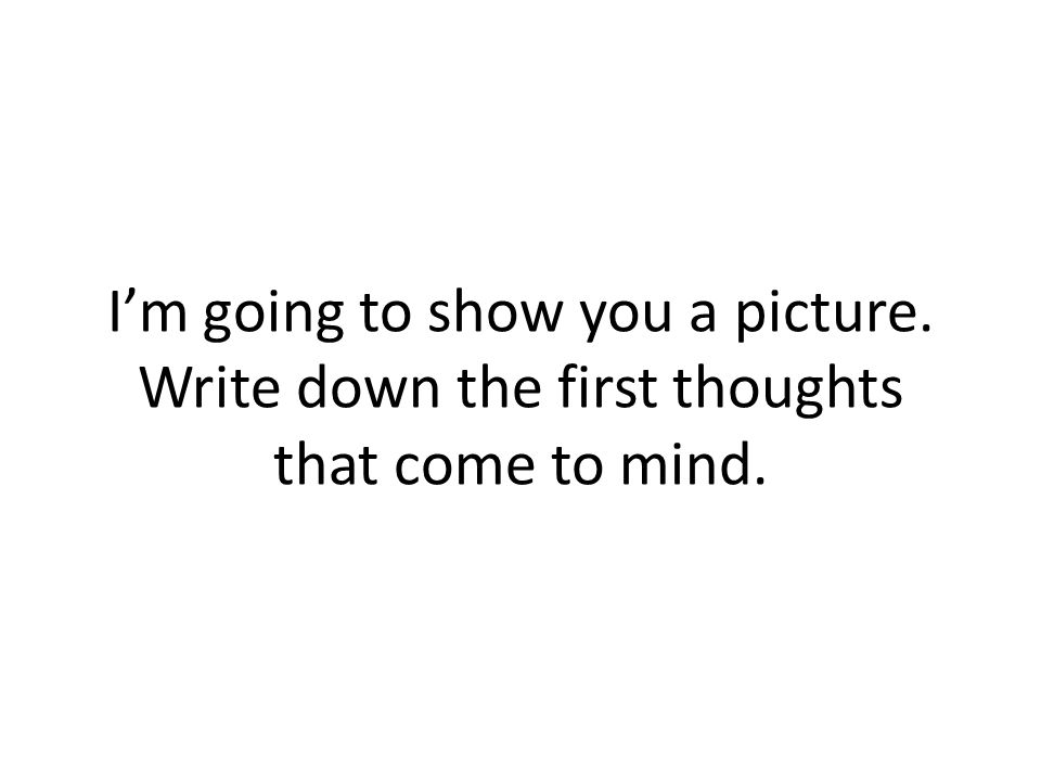 Im going to show you a picture. Write down the first thoughts that come to mind.