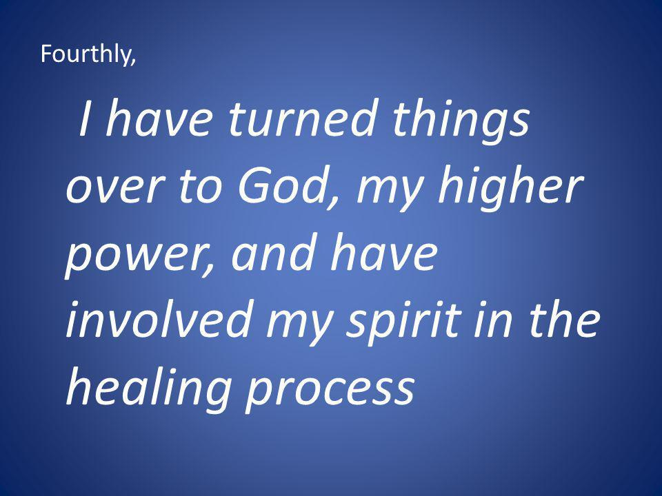 Fourthly, I have turned things over to God, my higher power, and have involved my spirit in the healing process