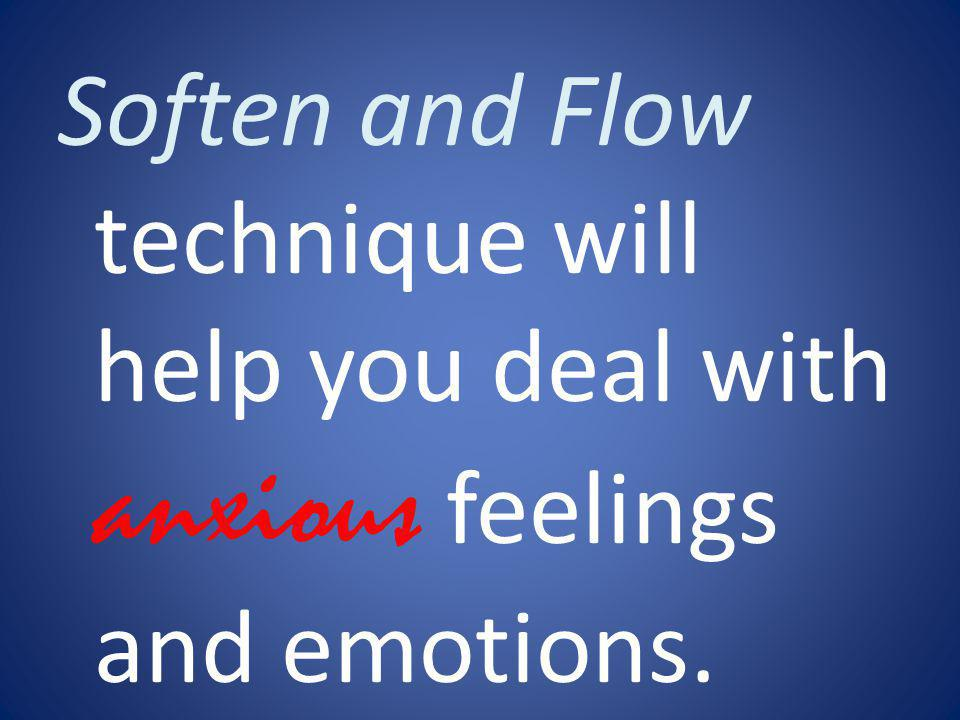Soften and Flow technique will help you deal with anxious feelings and emotions.
