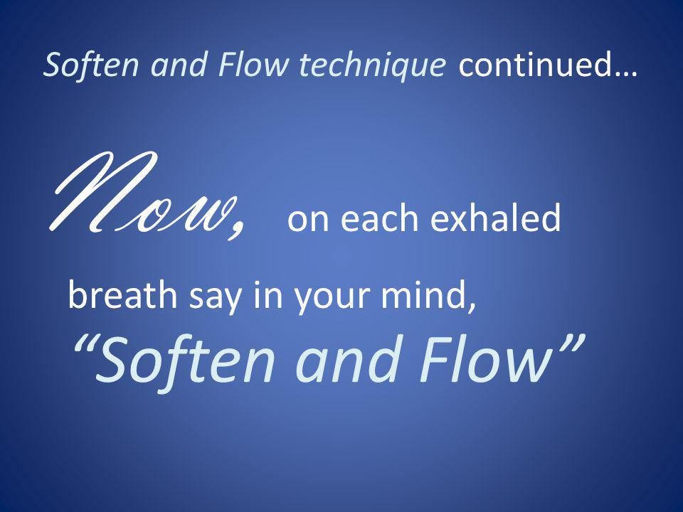 Soften and Flow technique continued… Now, on each exhaled breath say in your mind, Soften and Flow
