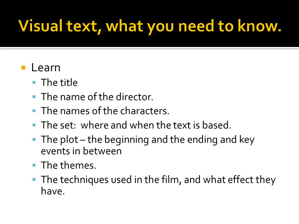 Learn The title The name of the director. The names of the characters. The set: where and when the text is based. The plot – the beginning and the end