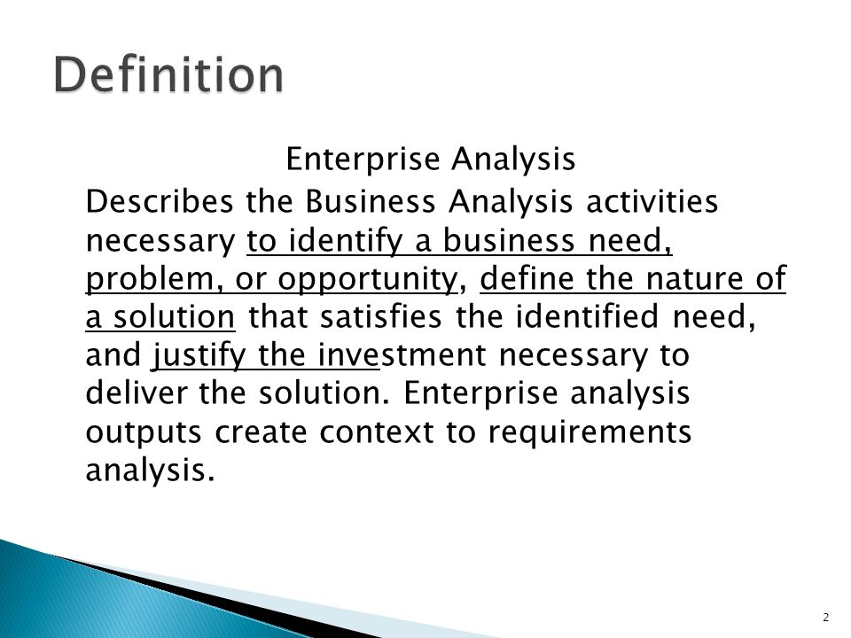 Enterprise Analysis Describes the Business Analysis activities necessary to identify a business need, problem, or opportunity, define the nature of a