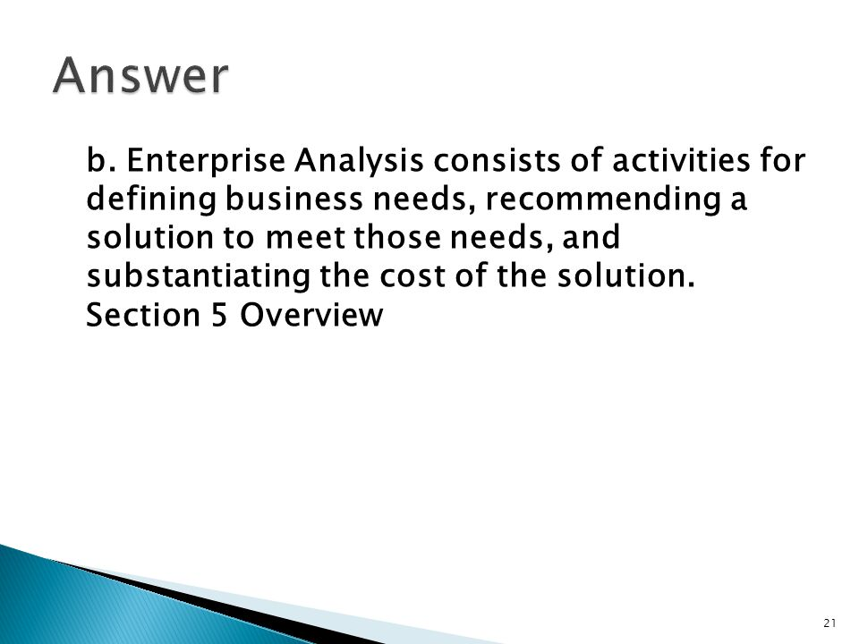b. Enterprise Analysis consists of activities for defining business needs, recommending a solution to meet those needs, and substantiating the cost of