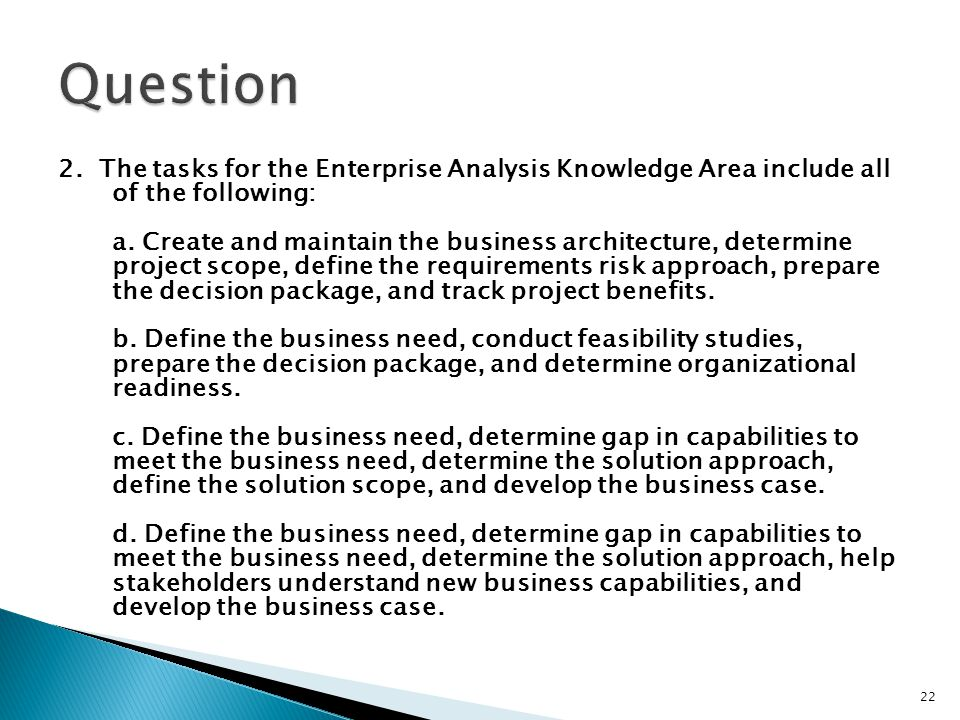 2. The tasks for the Enterprise Analysis Knowledge Area include all of the following: a. Create and maintain the business architecture, determine proj