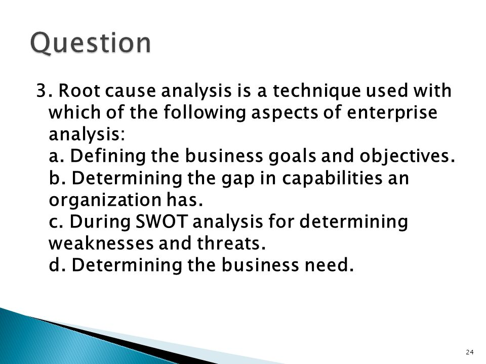 3. Root cause analysis is a technique used with which of the following aspects of enterprise analysis: a. Defining the business goals and objectives.