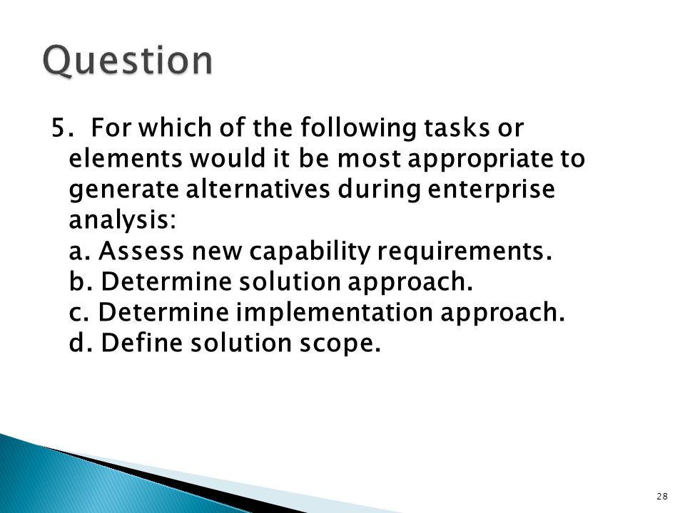 5. For which of the following tasks or elements would it be most appropriate to generate alternatives during enterprise analysis: a. Assess new capabi