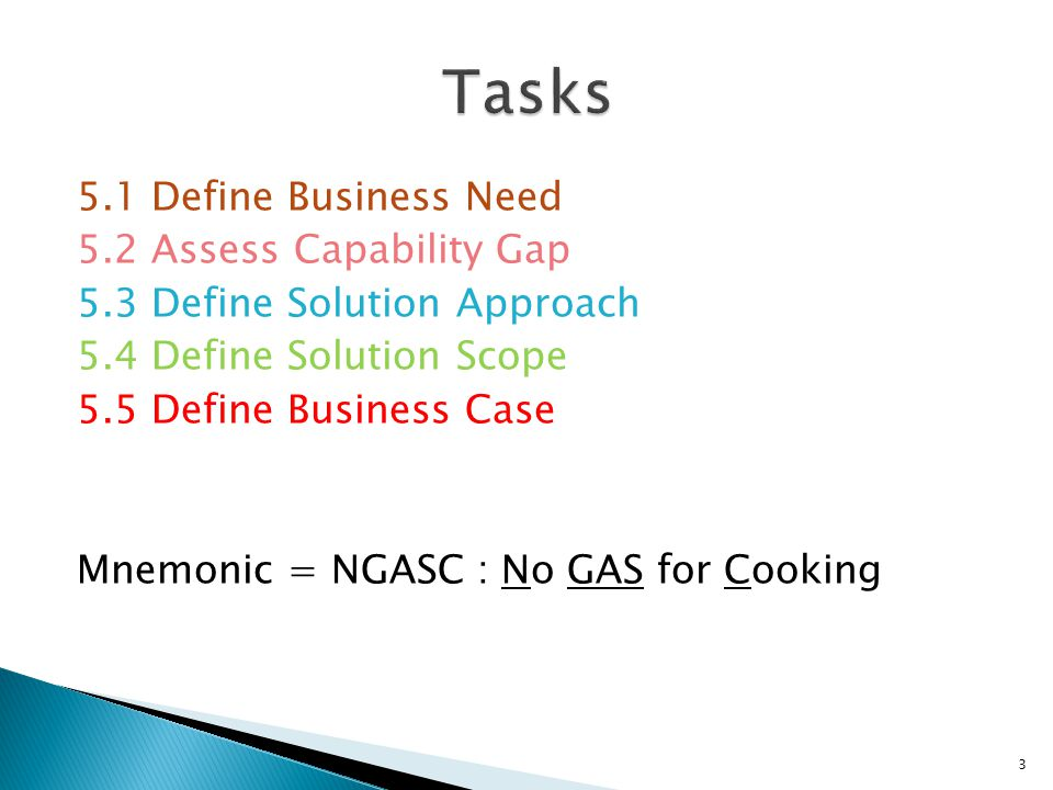 5.1 Define Business Need 5.2 Assess Capability Gap 5.3 Define Solution Approach 5.4 Define Solution Scope 5.5 Define Business Case Mnemonic = NGASC :