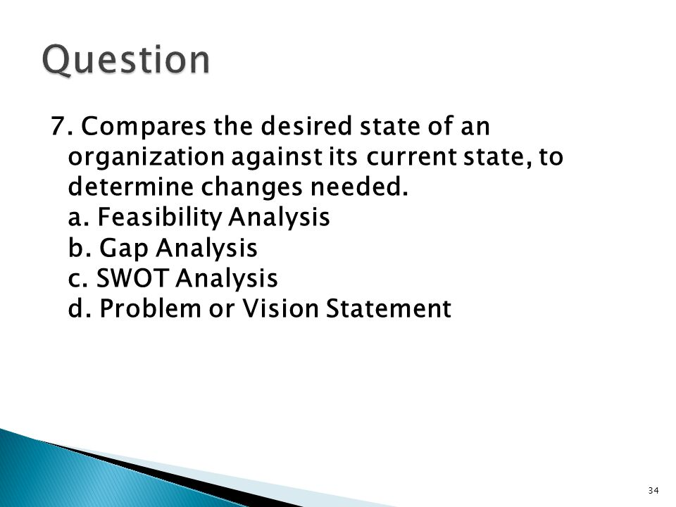7. Compares the desired state of an organization against its current state, to determine changes needed. a. Feasibility Analysis b. Gap Analysis c. SW