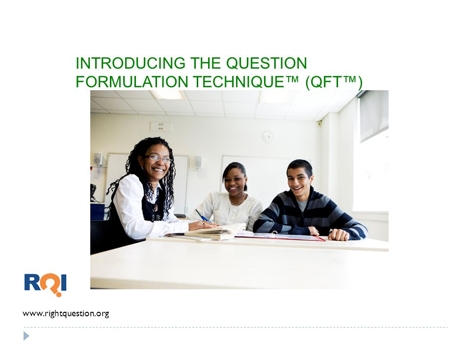 INTRODUCING THE QUESTION FORMULATION TECHNIQUE (QFT) www.rightquestion.org