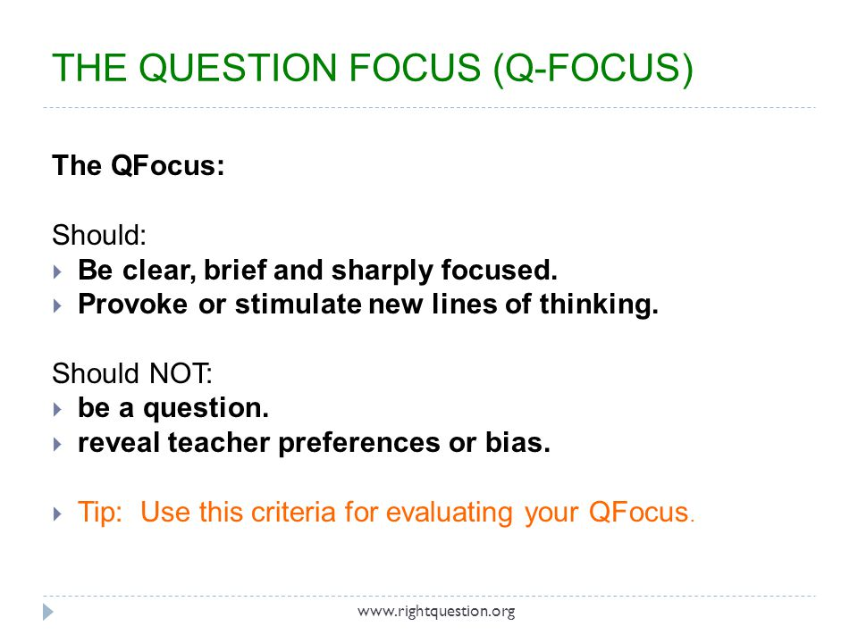 The QFocus: Should: Be clear, brief and sharply focused. Provoke or stimulate new lines of thinking. Should NOT: be a question. reveal teacher prefere