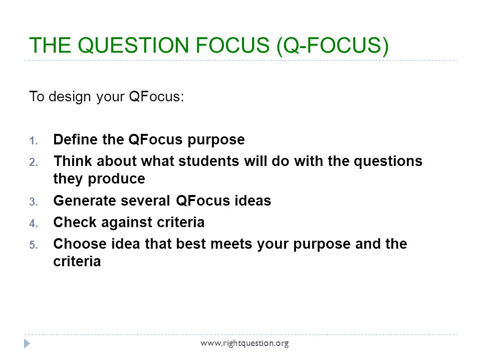 THE QUESTION FOCUS (Q-FOCUS) To design your QFocus: 1. Define the QFocus purpose 2. Think about what students will do with the questions they produce