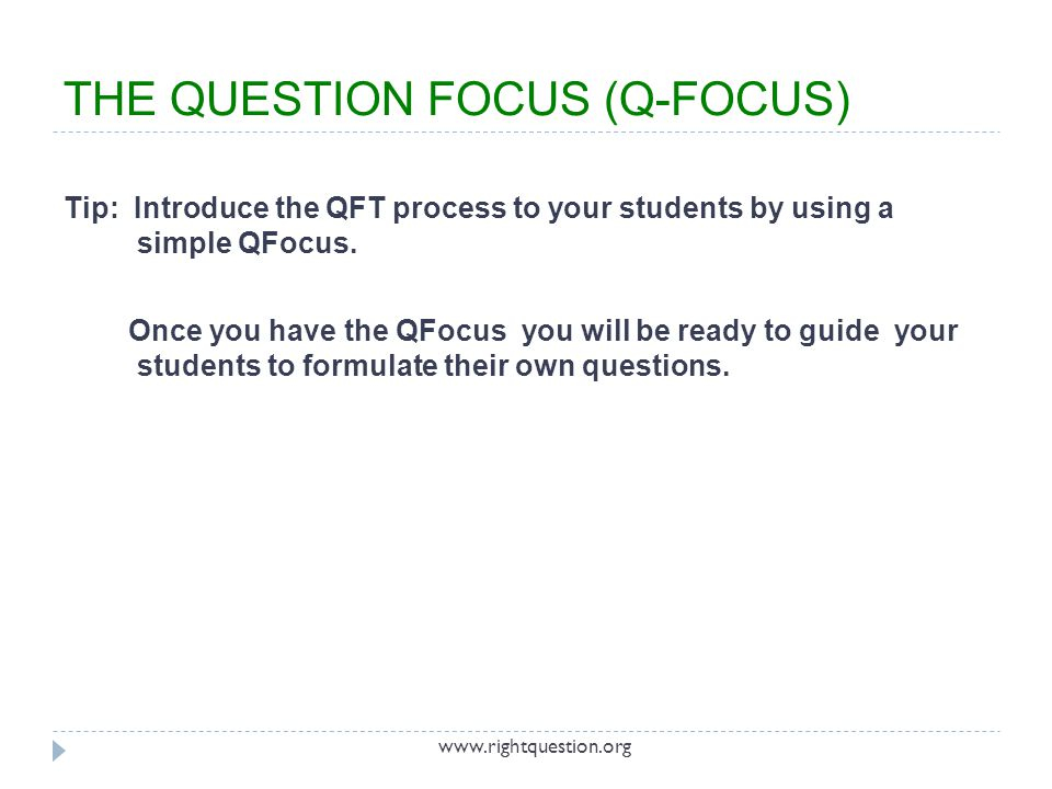 THE QUESTION FOCUS (Q-FOCUS) Tip: Introduce the QFT process to your students by using a simple QFocus. Once you have the QFocus you will be ready to g