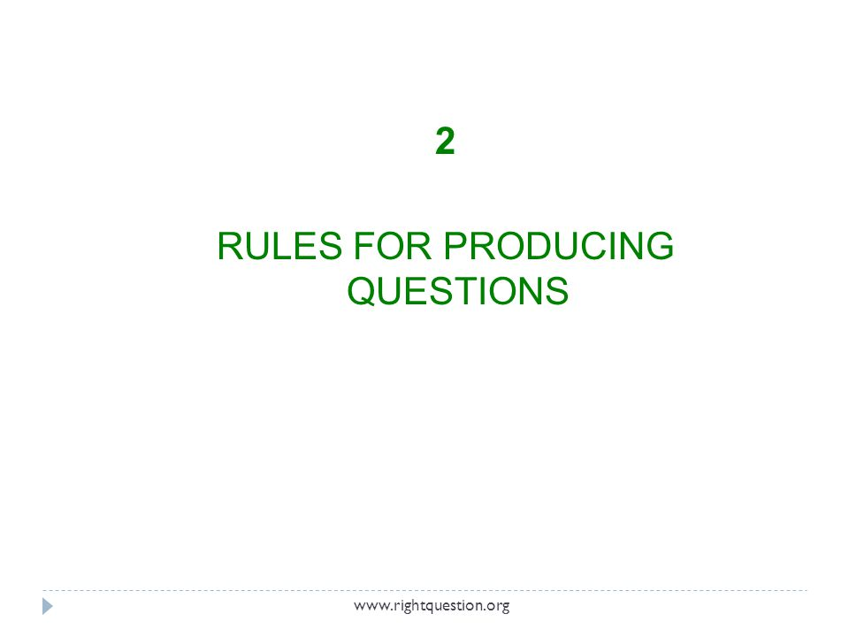 2 RULES FOR PRODUCING QUESTIONS www.rightquestion.org
