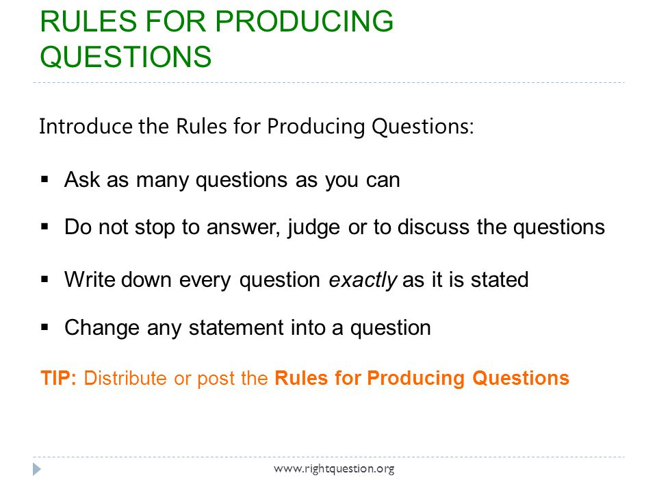 Introduce the Rules for Producing Questions: Ask as many questions as you can Do not stop to answer, judge or to discuss the questions Write down ever