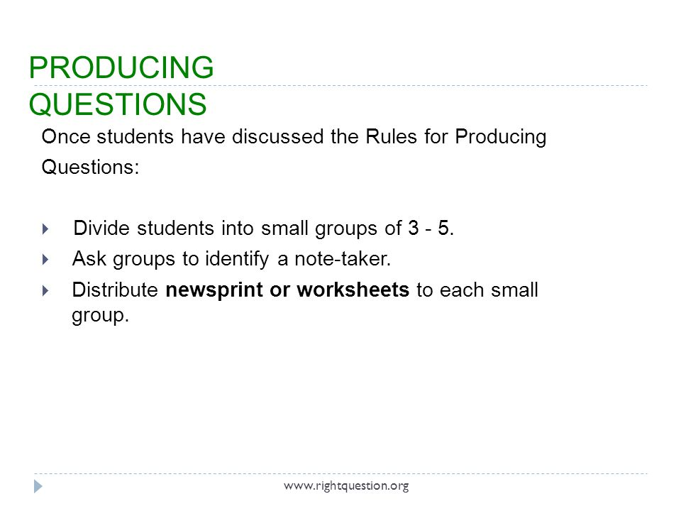 Once students have discussed the Rules for Producing Questions: Divide students into small groups of 3 - 5. Ask groups to identify a note-taker. Distr