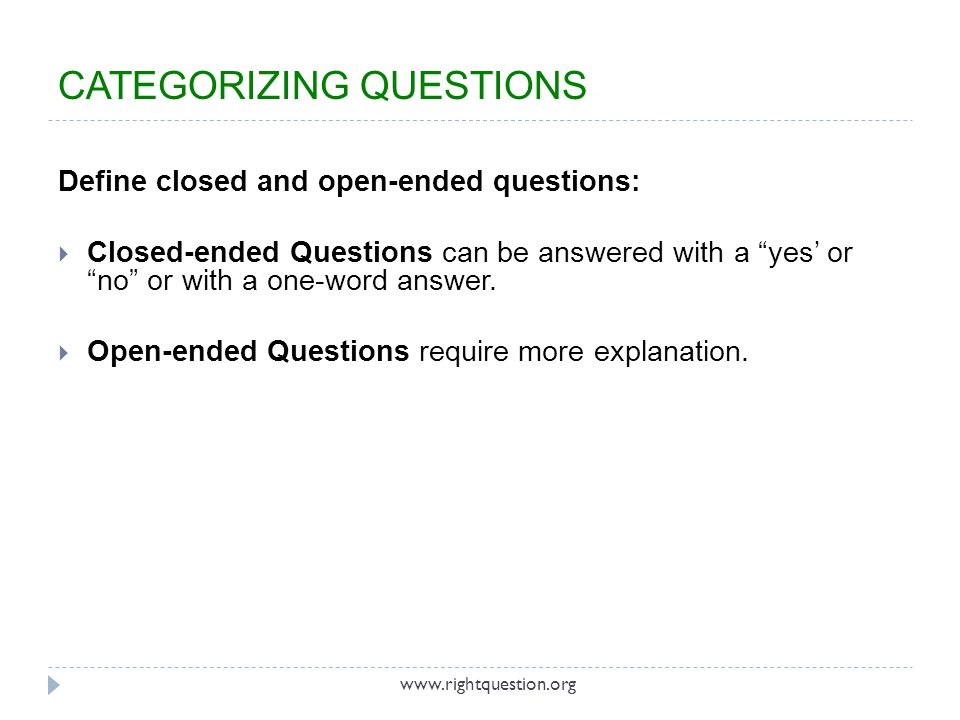 Define closed and open-ended questions: Closed-ended Questions can be answered with a yes or no or with a one-word answer. Open-ended Questions requir