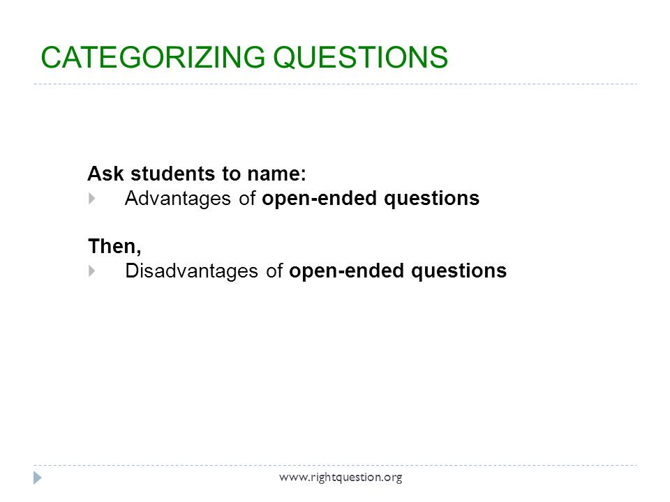 Ask students to name: Advantages of open-ended questions Then, Disadvantages of open-ended questions www.rightquestion.org CATEGORIZING QUESTIONS