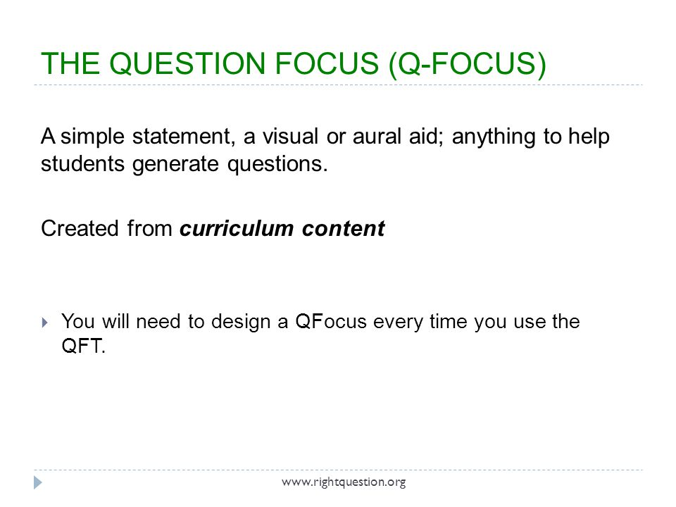 THE QUESTION FOCUS (Q-FOCUS) A simple statement, a visual or aural aid; anything to help students generate questions. Created from curriculum content