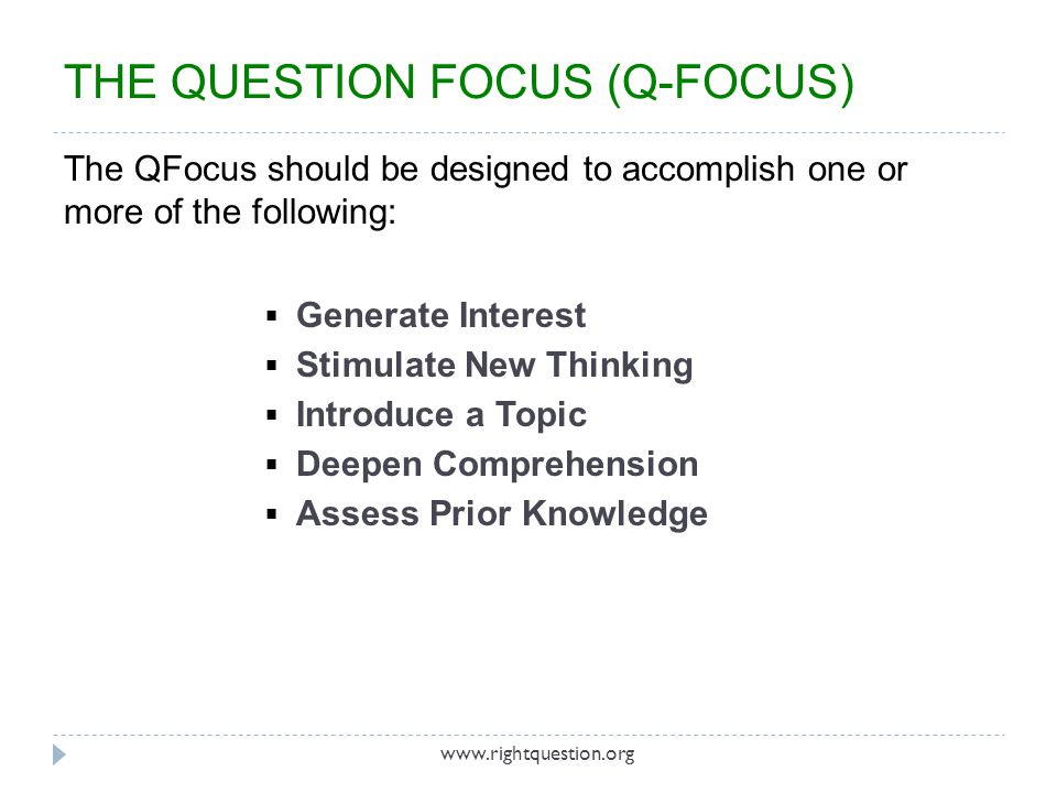 THE QUESTION FOCUS (Q-FOCUS) The QFocus should be designed to accomplish one or more of the following: Generate Interest Stimulate New Thinking Introd