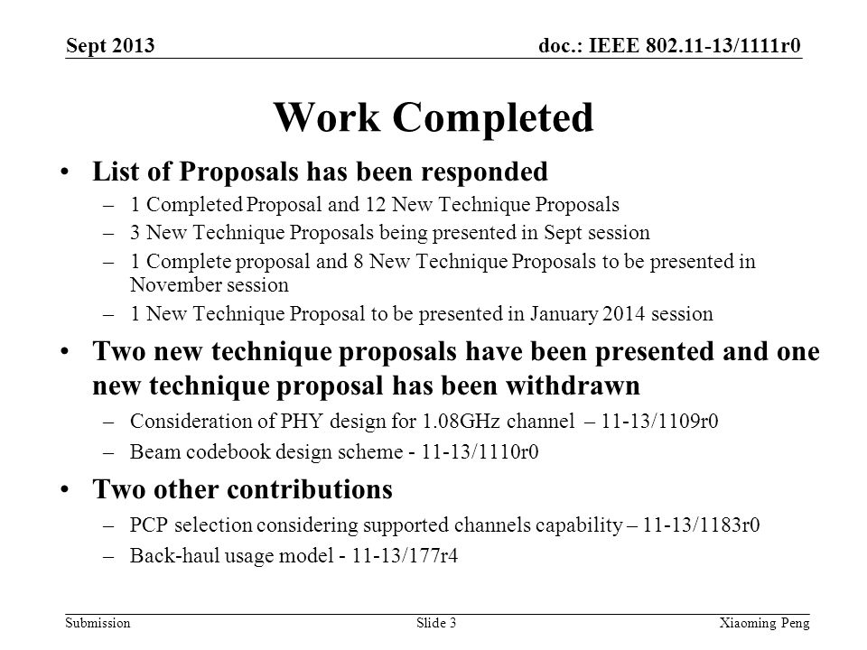 doc.: IEEE 802.11-13/1111r0 Submission Work Completed List of Proposals has been responded –1 Completed Proposal and 12 New Technique Proposals –3 New Technique Proposals being presented in Sept session –1 Complete proposal and 8 New Technique Proposals to be presented in November session –1 New Technique Proposal to be presented in January 2014 session Two new technique proposals have been presented and one new technique proposal has been withdrawn –Consideration of PHY design for 1.08GHz channel – 11-13/1109r0 –Beam codebook design scheme - 11-13/1110r0 Two other contributions –PCP selection considering supported channels capability – 11-13/1183r0 –Back-haul usage model - 11-13/177r4 Sept 2013 Xiaoming PengSlide 3